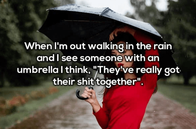 "funny shower thoughts | When I'm out walking in the rain and I see someone with an umbrella l think, ""They've really got their shit together""."