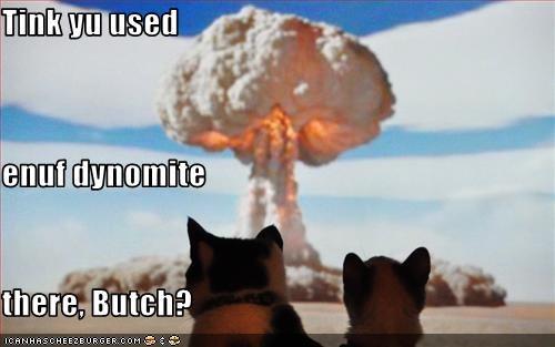 Tink yu used enuf dynomite  there, Butch?
