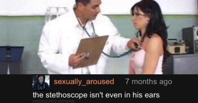 funny pornhub comments | Woman - sexually_aroused 7 months ago stethoscope isn't even his ears 13