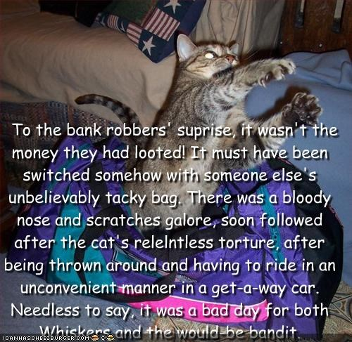 To the bank robbers' suprise, it wasn't the money they had looted! It must have been switched somehow with someone else's unbelievably tacky bag. There was a bloody nose and scratches galore, soon followed after the cat's relelntless torture, after being thrown around and having to ride in an unconvenient manner in a get-a-way car. Needless to say, it was a bad day for both Whiskers and the would-be bandit. Cleverness Here
