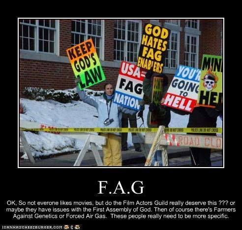 F.A.G OK, So not everone likes movies, but do the Film Actors Guild really deserve this ??? or maybe they have issues with the First Assembly of God. Then of course there's Farmers Against Genetics or Forced Air Gas. These people really need to be more specific.