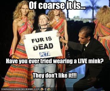 Of coarse it is... Have you ever tried wearing a LIVE mink? They don't like it!!!