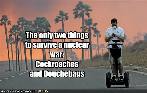 cockroaches,douchebags,nuclear war,survive