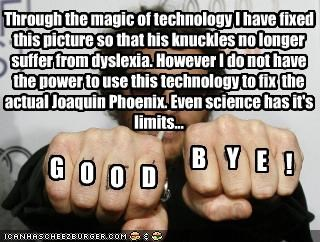 G O O D B Y E ! Through the magic of technology I have fixed this picture so that his knuckles no longer suffer from dyslexia. However I do not have the power to use this technology to fix the actual Joaquin Phoenix. Even science has it's limits...