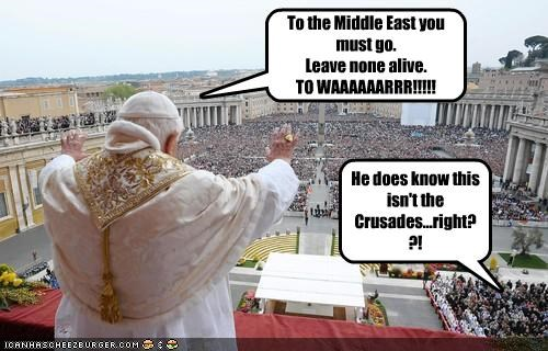 To the Middle East you must go. Leave none alive. TO WAAAAAARRR!!!!! He does know this isn't the Crusades...right??!