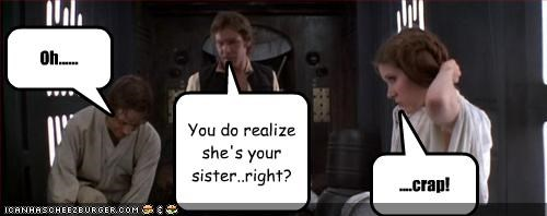 You do realize she's your sister..right? Oh...... ....crap!
