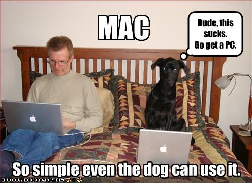 MAC So simple even the dog can use it. Dude, this sucks. Go get a PC.