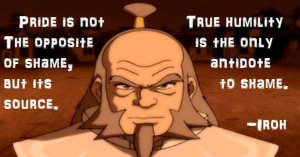 Wise and thoughtful quotes from Uncle Iroh that'll send you on a ponderous journey. | Person - PRIDE IS not TRUE HUMILITY OPPOSITE iS ONLY SHAME, antiDotE BUt Its t0 SHAME. SOURCE IROH