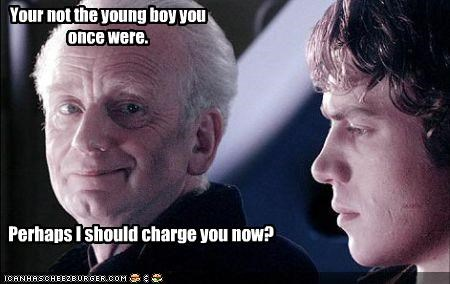 Your not the young boy you once were. Perhaps I should charge you now?