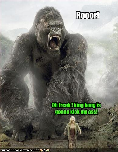 Rooor! Oh freak ! king kong is gonna kick my ass!