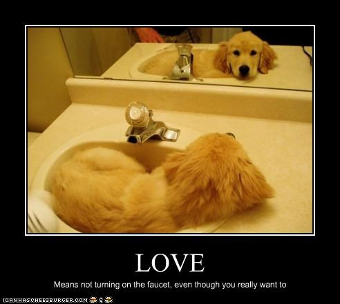 LOVE Means not turning on the faucet, even though you really want to