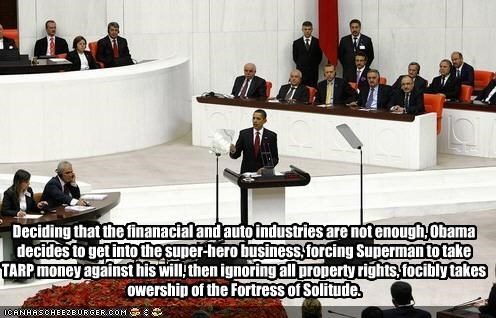 Deciding that the finanacial and auto industries are not enough, Obama decides to get into the super-hero business, forcing Superman to take TARP money against his will, then ignoring all property rights, focibly takes owership of the Fortress of Solitude.