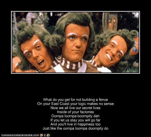 What do you get for not building a fence On your East Coast your logic makes no sense Now we all live our secret lives Inside of your factories Oompa loompa boompity dah If you let us stay you will go far And you'll live in happiness too Just like the oompa loompa doompity do