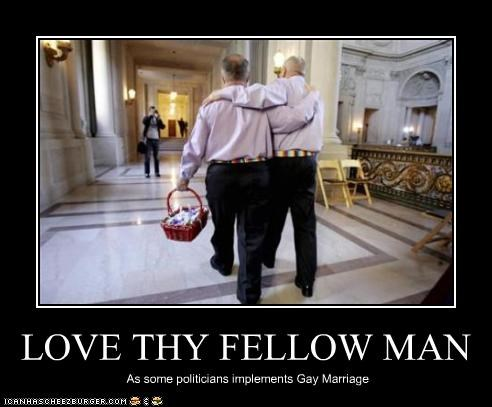 LOVE THY FELLOW MAN As some politicians implements Gay Marriage