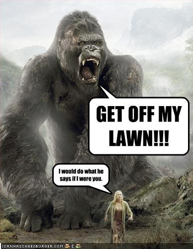 GET OFF MY LAWN!!! I would do what he says if I were you.