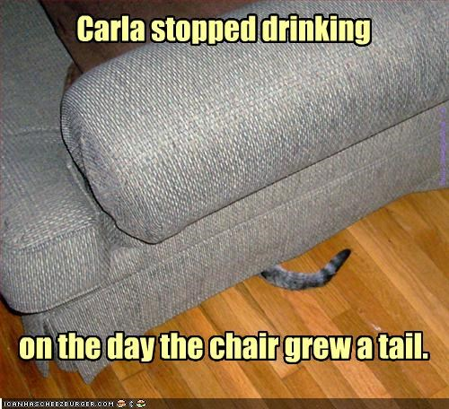 and you thought pink elephants were bad... Carla stopped drinking on the day the chair grew a tail. is a WinnieWonka thing