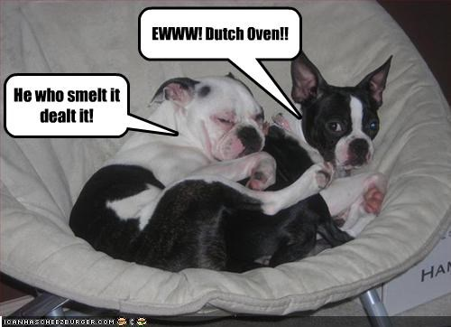 EWWW! Dutch Oven!! He who smelt it dealt it!