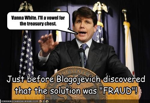 "Vanna White. I'll a vowel for the treasury chest. Just before Blagojevich discovered that the solution was ""FRAUD""!"