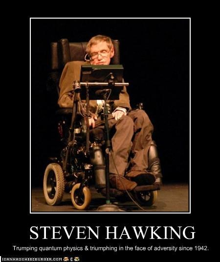 STEVEN HAWKING Trumping quantum physics & triumphing in the face of adversity since 1942.
