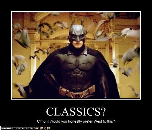 CLASSICS? C'mon! Would you honestly prefer West to this?