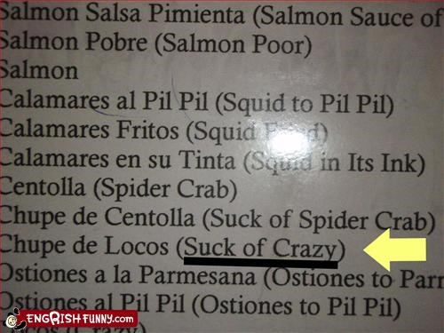 I think I'll have...... Chupe de Locos, english translation: Suck of Crazy.