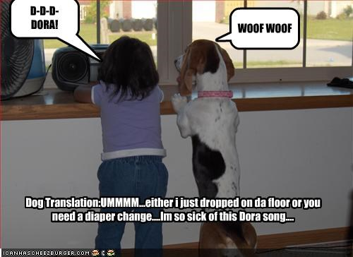 WOOF WOOF D-D-D-DORA! Dog Translation:UMMMM...either i just dropped on da floor or you need a diaper change....Im so sick of this Dora song....
