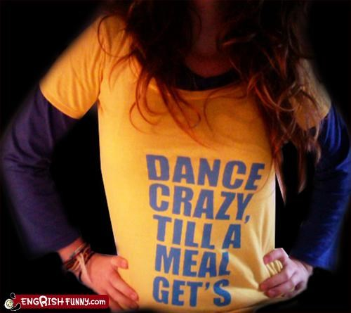 clothing,crazy,dance,g rated,meal,T.Shirt