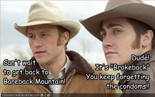"Can't wait to get back to Bareback Mountain! Dude! It's ""Brokeback"" You keep forgetting the condoms!!"