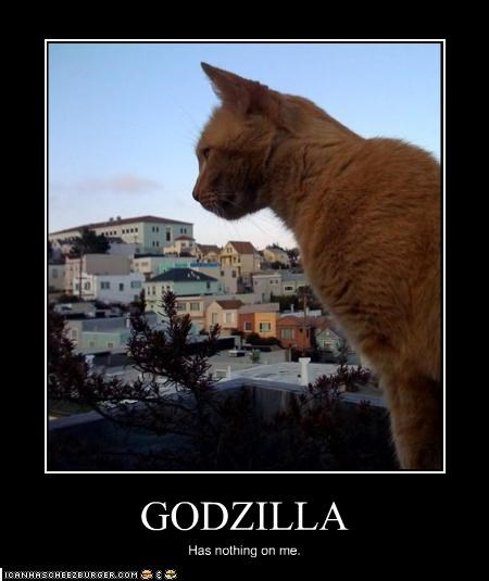 GODZILLA Has nothing on me.