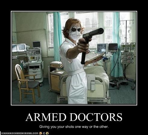 ARMED DOCTORS Giving you your shots one way or the other.