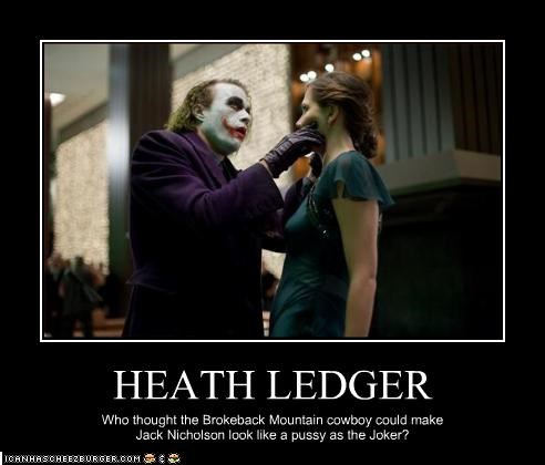 HEATH LEDGER Who thought the Brokeback Mountain cowboy could make Jack Nicholson look like a pussy as the Joker?
