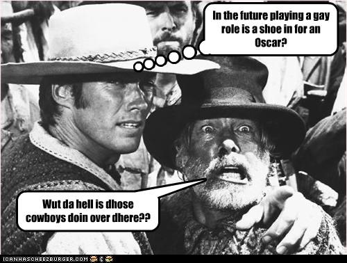 Wut da hell is dhose cowboys doin over dhere?? In the future playing a gay role is a shoe in for an Oscar?