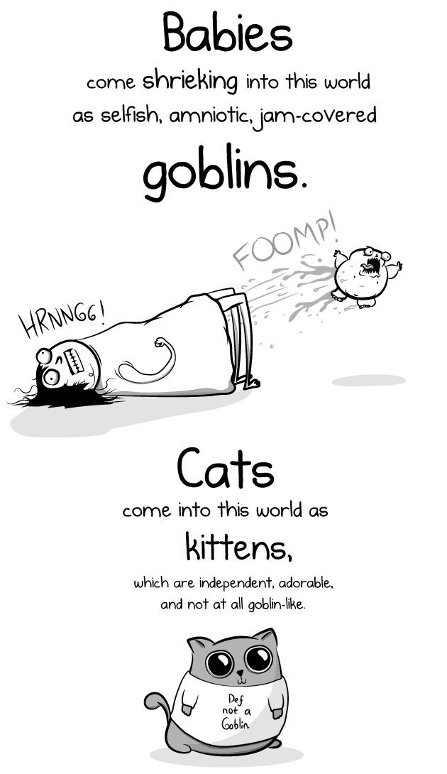 cats babies comic oatmeal funny lol relatable accurate versus vs kids kittens truth comics art artist | Babies shrieking into this world as selfish, amniotic, jam-coVered come goblins. FOOMP HRNNGG! Cats come into this world as kittens, which are independent, adorable, and not at all goblin-like. Def not Goblin