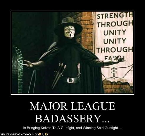MAJOR LEAGUE BADASSERY... Is Bringing Knives To A Gunfight, and Winning Said Gunfight....