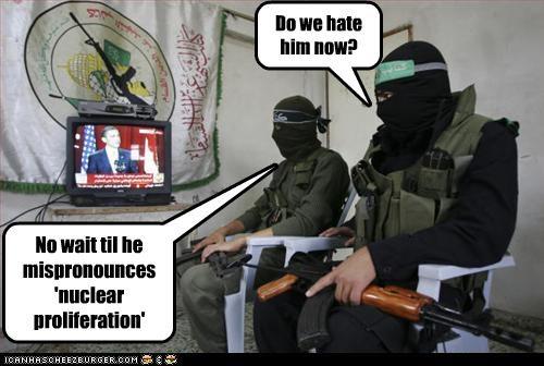 Do we hate him now? No wait til he mispronounces 'nuclear proliferation'