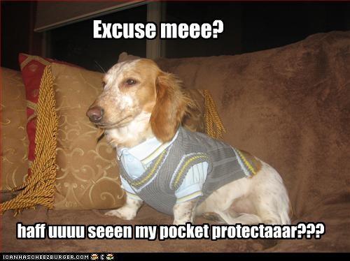 Excuse meee? haff uuuu seeen my pocket protectaaar???