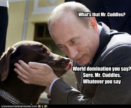What's that Mr. Cuddles? World domination you say? Sure, Mr. Cuddles. Whatever you say