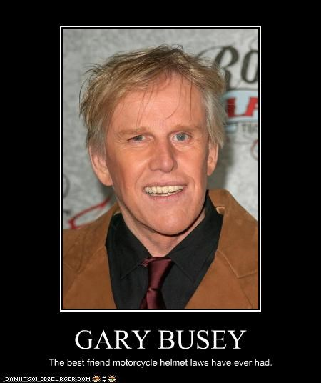 GARY BUSEY The best friend motorcycle helmet laws have ever had.