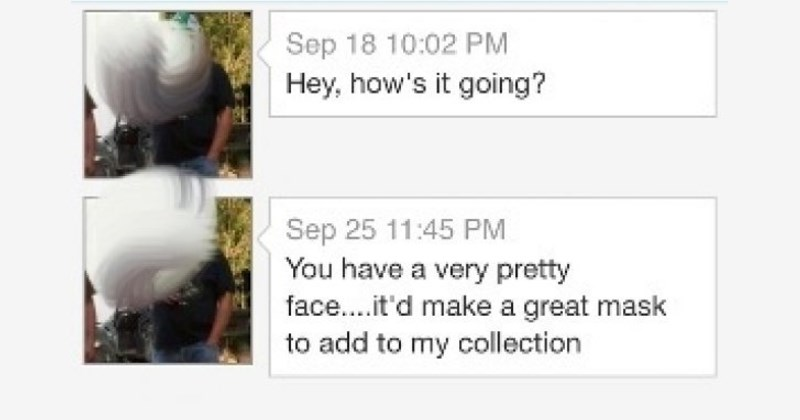you have a very pretty face I'd like to add it to my mask collection - guys send creepy messages to women