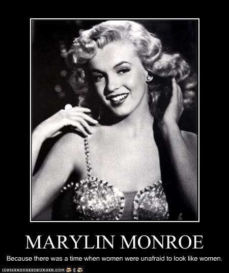 MARYLIN MONROE Because there was a time when women were unafraid to look like women.