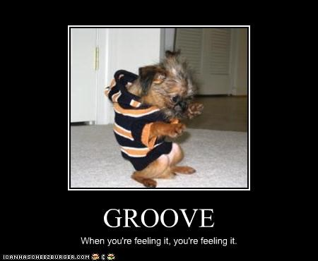 GROOVE When you're feeling it, you're feeling it.
