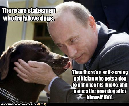 There are statesmen who truly love dogs. Then there's a self-serving politician who gets a dog to enhance his image, and names the poor dog after himself (BO).