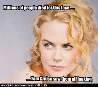 Millions of people died for this face...... .....Tom Cruise saw them all looking.