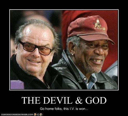 THE DEVIL & GOD Go home folks, this I.V. is won...