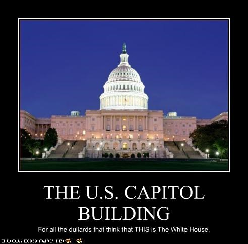 THE U.S. CAPITOL BUILDING For all the dullards that think that THIS is The White House.