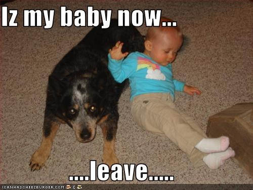 Iz my baby now...  ....leave.....