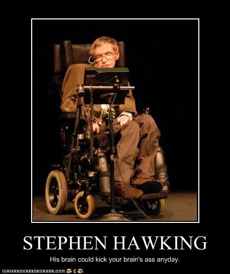 STEPHEN HAWKING His brain could kick your brain's ass anyday.