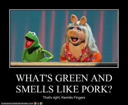 WHAT'S GREEN AND SMELLS LIKE PORK? That's right, Kermits Fingers