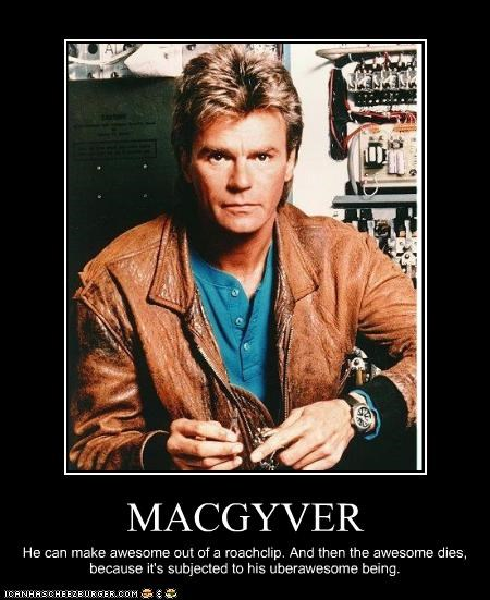 MACGYVER He can make awesome out of a roachclip. And then the awesome dies, because it's subjected to his uberawesome being.