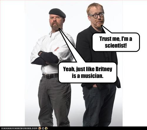 Trust me, I'm a scientist! Yeah, just like Britney is a musician.